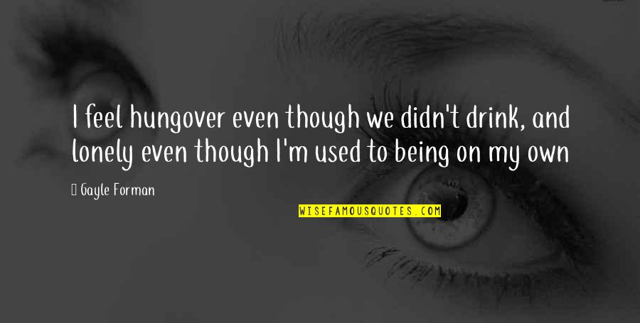 I Feel Lonely Quotes By Gayle Forman: I feel hungover even though we didn't drink,