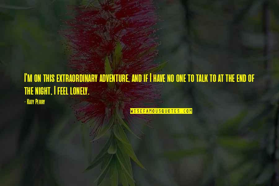 I Feel Lonely Quotes By Katy Perry: I'm on this extraordinary adventure, and if I