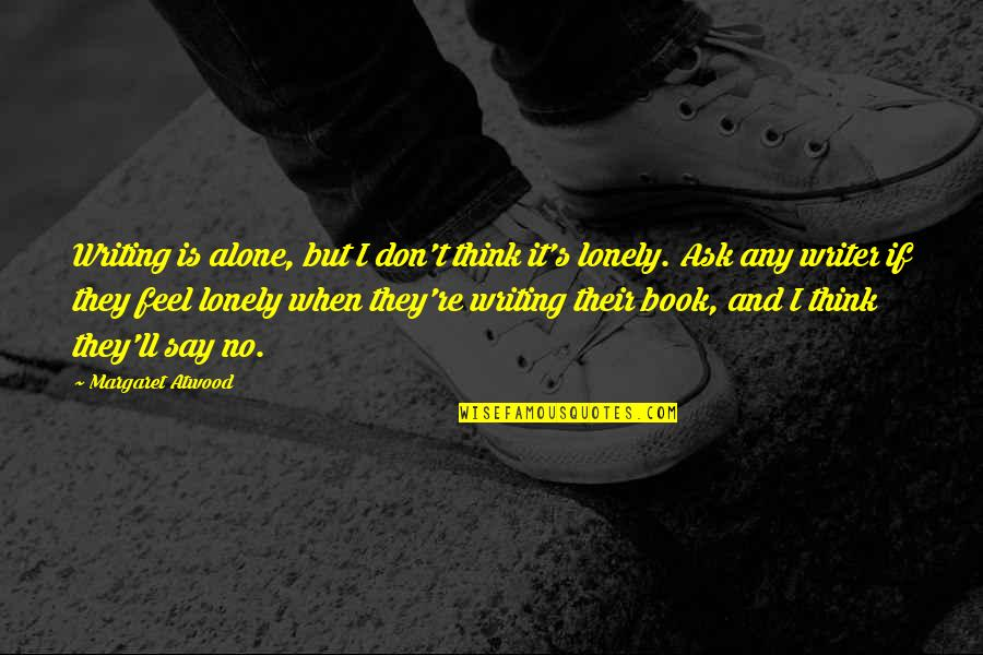 I Feel Lonely Quotes By Margaret Atwood: Writing is alone, but I don't think it's