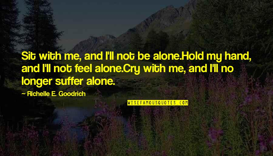 I Feel Lonely Quotes By Richelle E. Goodrich: Sit with me, and I'll not be alone.Hold