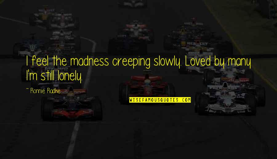I Feel Lonely Quotes By Ronnie Radke: I feel the madness creeping slowly. Loved by