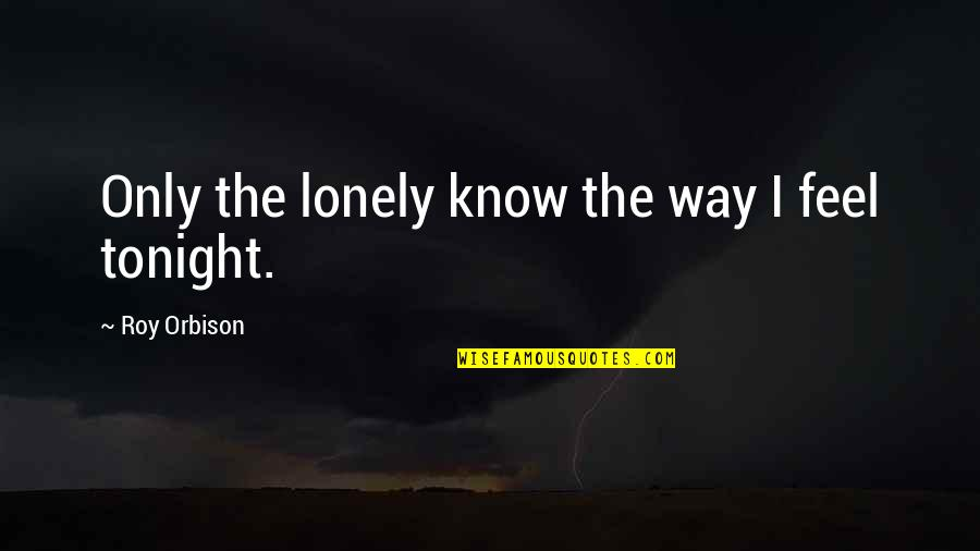 I Feel Lonely Quotes By Roy Orbison: Only the lonely know the way I feel