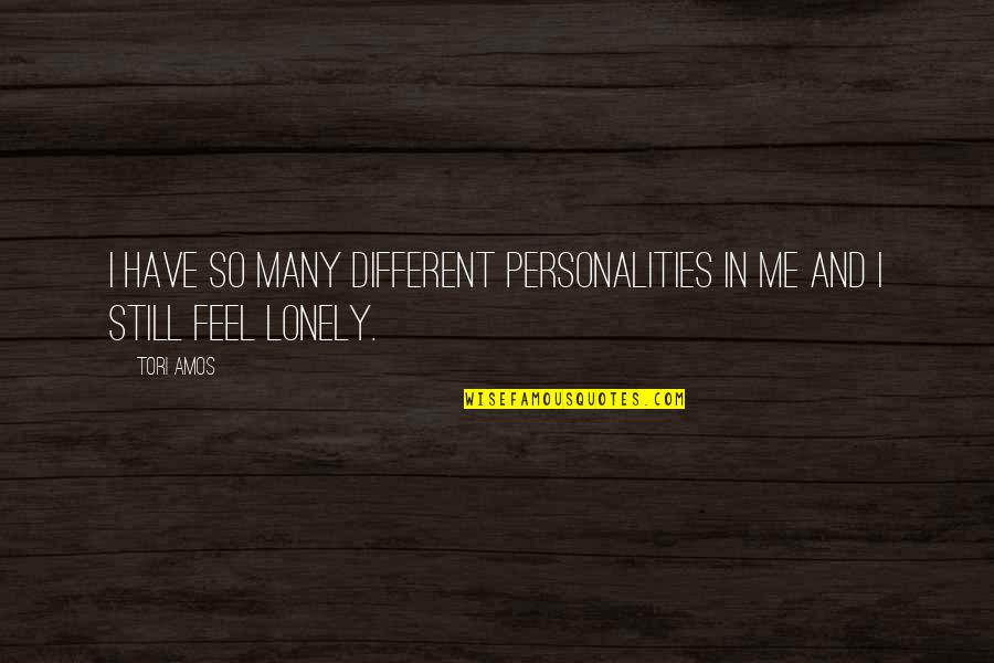 I Feel Lonely Quotes By Tori Amos: I have so many different personalities in me
