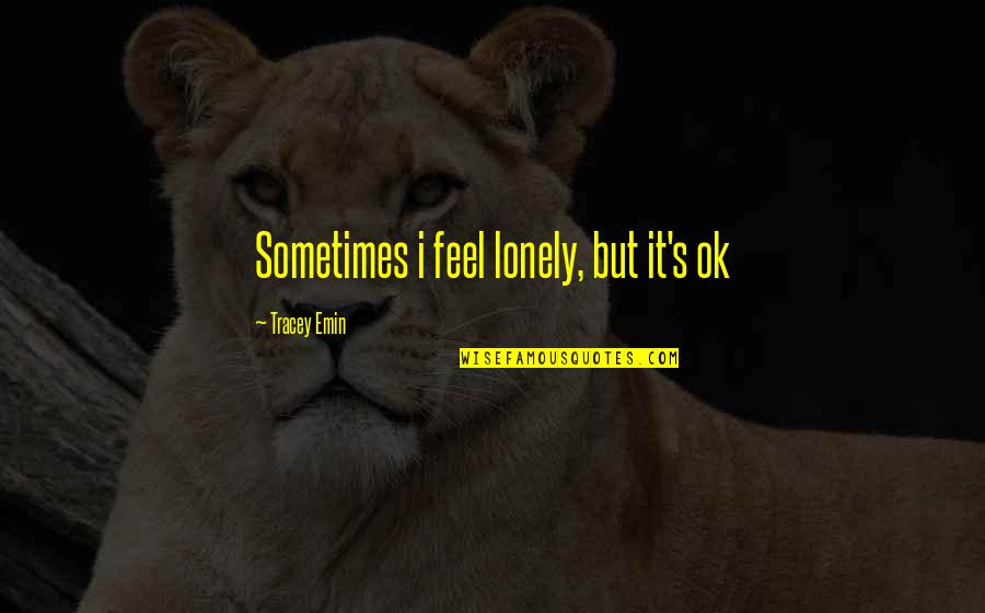 I Feel Lonely Quotes By Tracey Emin: Sometimes i feel lonely, but it's ok