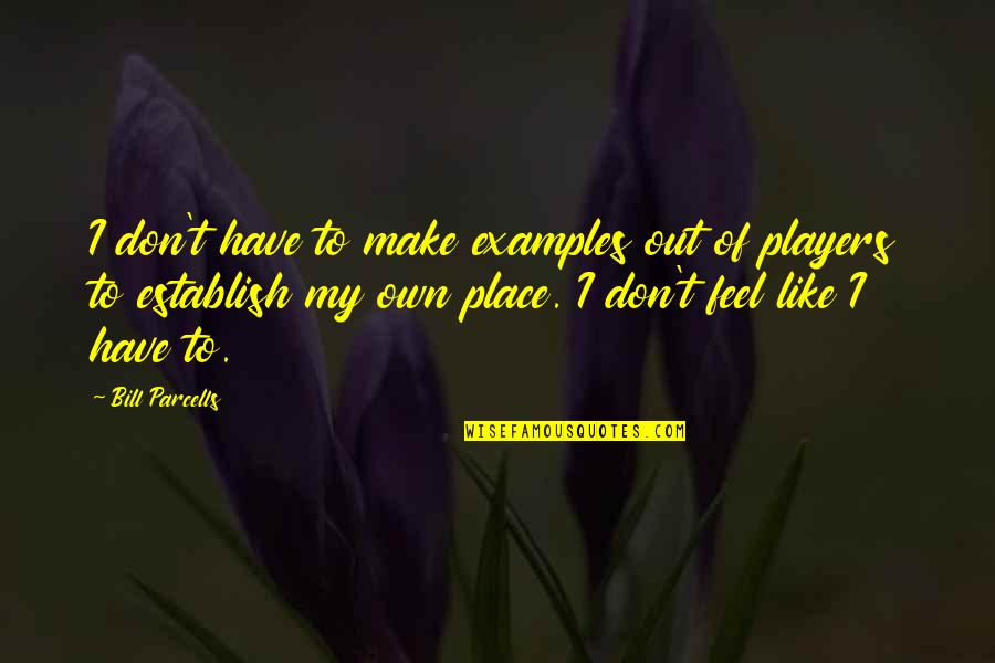 I Feel So Out Of Place Quotes By Bill Parcells: I don't have to make examples out of
