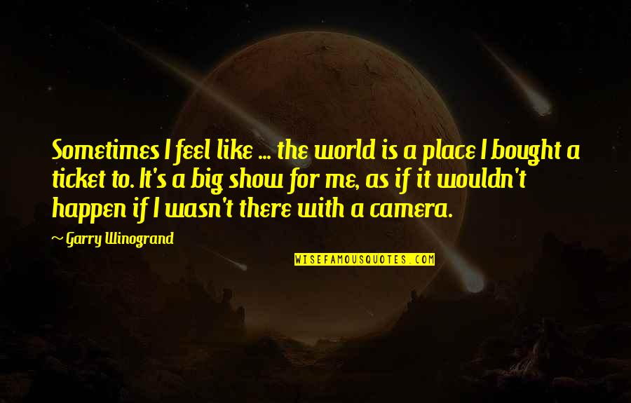 I Feel So Out Of Place Quotes By Garry Winogrand: Sometimes I feel like ... the world is