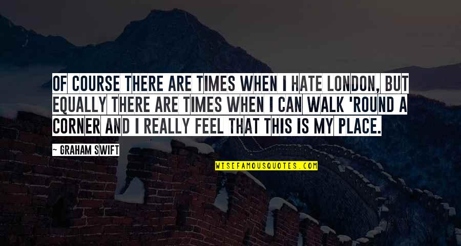 I Feel So Out Of Place Quotes By Graham Swift: Of course there are times when I hate