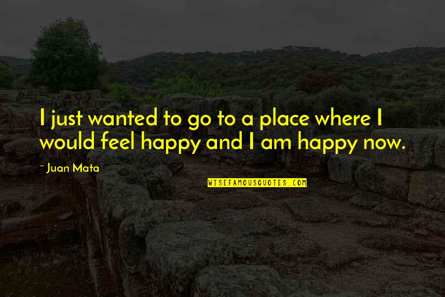 I Feel So Out Of Place Quotes By Juan Mata: I just wanted to go to a place