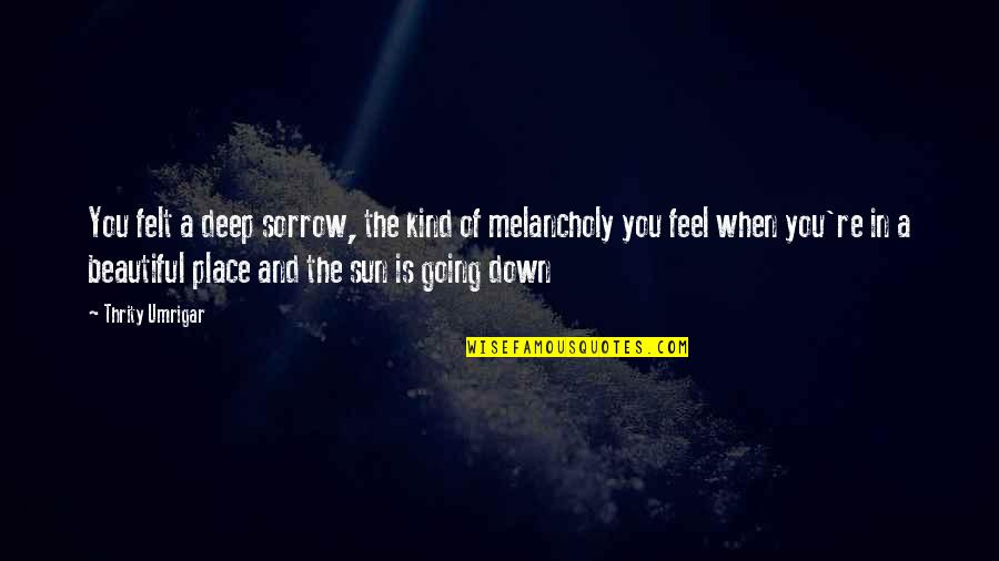 I Feel So Out Of Place Quotes By Thrity Umrigar: You felt a deep sorrow, the kind of