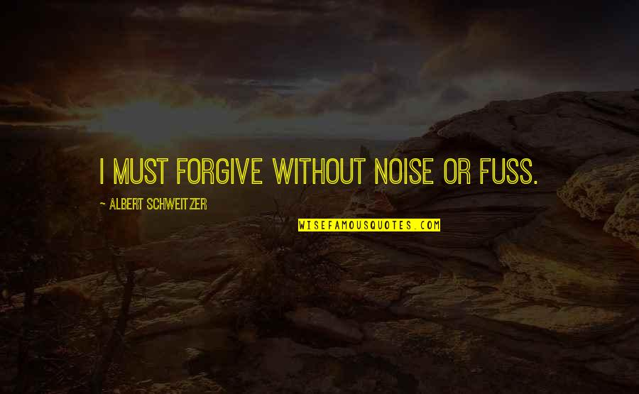 I Forgive You Quotes By Albert Schweitzer: I must forgive without noise or fuss.
