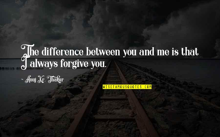 I Forgive You Quotes By Anuj Kr. Thakur: The difference between you and me is that