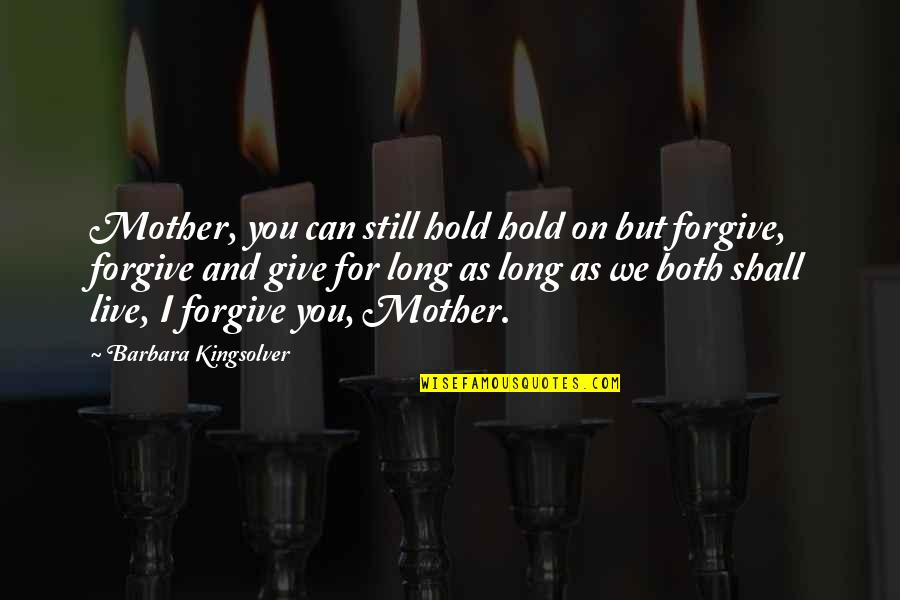 I Forgive You Quotes By Barbara Kingsolver: Mother, you can still hold hold on but