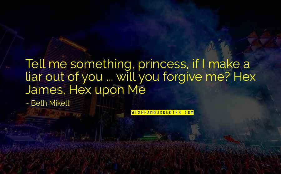 I Forgive You Quotes By Beth Mikell: Tell me something, princess, if I make a