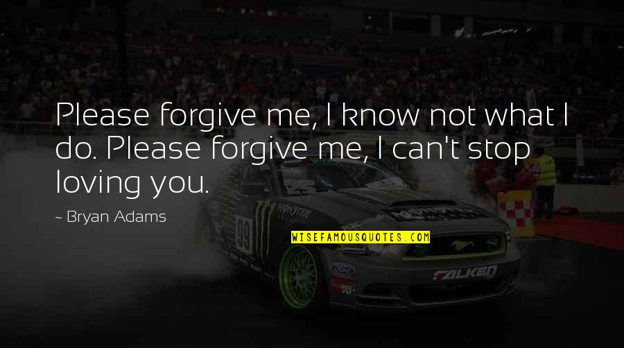 I Forgive You Quotes By Bryan Adams: Please forgive me, I know not what I