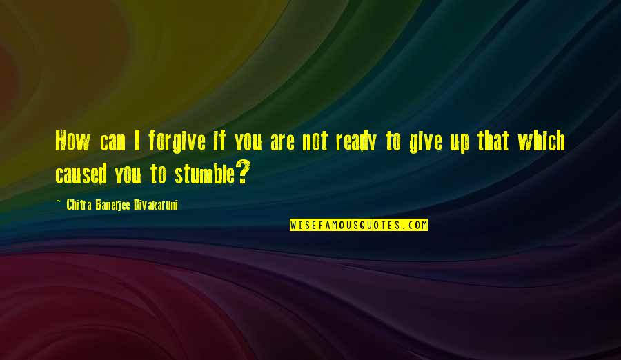 I Forgive You Quotes By Chitra Banerjee Divakaruni: How can I forgive if you are not