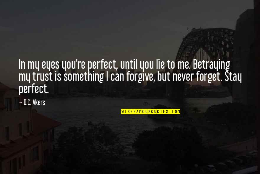 I Forgive You Quotes By D.C. Akers: In my eyes you're perfect, until you lie