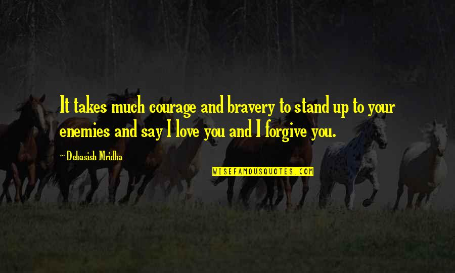 I Forgive You Quotes By Debasish Mridha: It takes much courage and bravery to stand