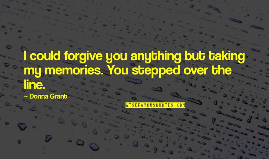 I Forgive You Quotes By Donna Grant: I could forgive you anything but taking my