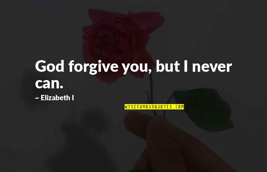I Forgive You Quotes By Elizabeth I: God forgive you, but I never can.