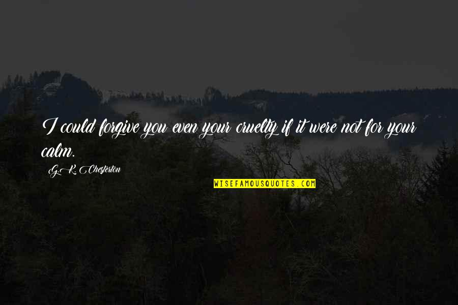 I Forgive You Quotes By G.K. Chesterton: I could forgive you even your cruelty if