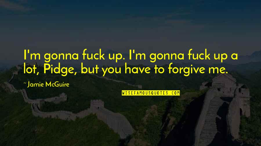 I Forgive You Quotes By Jamie McGuire: I'm gonna fuck up. I'm gonna fuck up