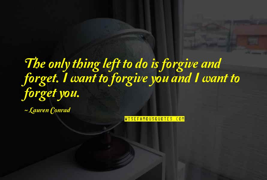 I Forgive You Quotes By Lauren Conrad: The only thing left to do is forgive