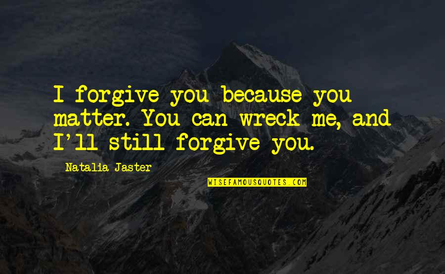 I Forgive You Quotes By Natalia Jaster: I forgive you because you matter. You can