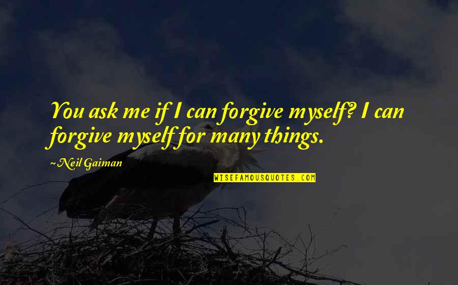 I Forgive You Quotes By Neil Gaiman: You ask me if I can forgive myself?