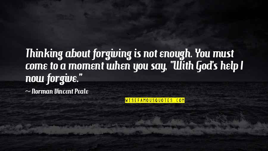 I Forgive You Quotes By Norman Vincent Peale: Thinking about forgiving is not enough. You must