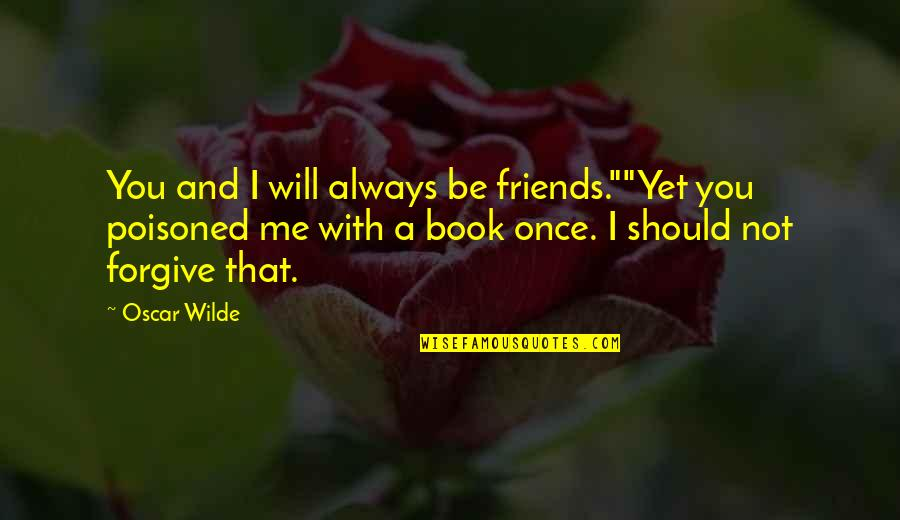 """I Forgive You Quotes By Oscar Wilde: You and I will always be friends.""""""""Yet you"""