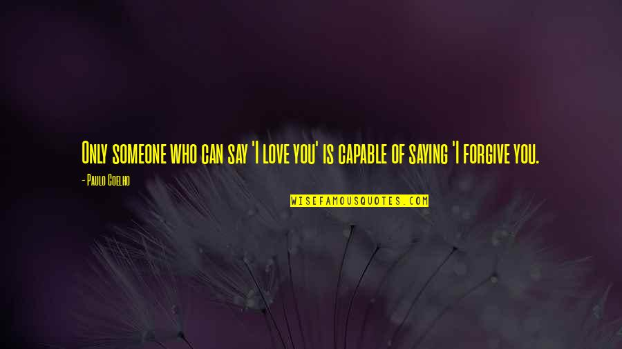 I Forgive You Quotes By Paulo Coelho: Only someone who can say 'I love you'