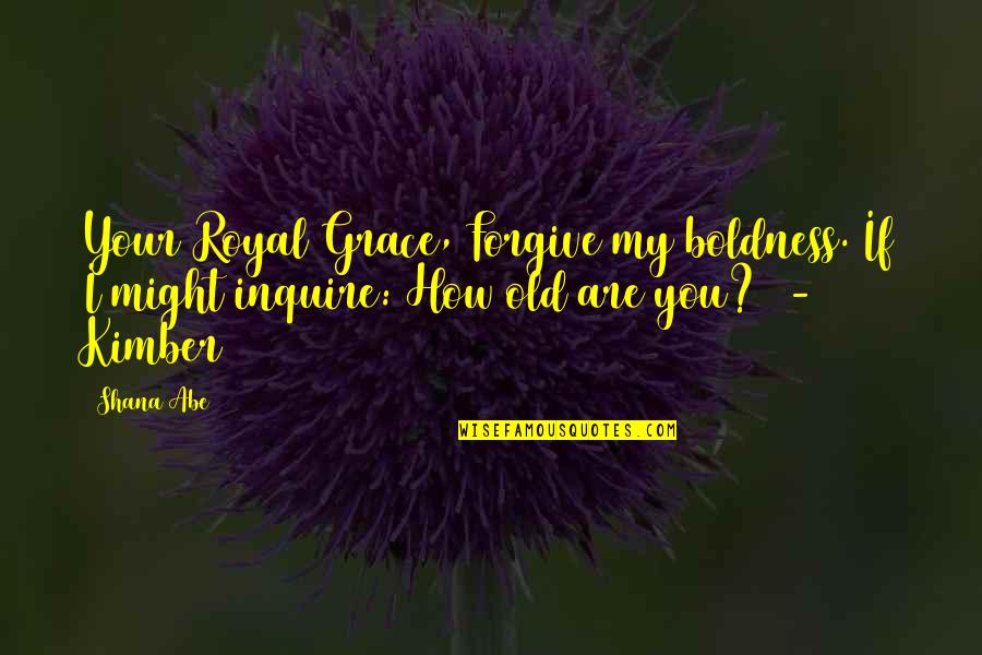 I Forgive You Quotes By Shana Abe: Your Royal Grace, Forgive my boldness. If I