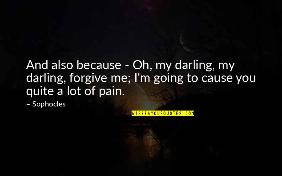 I Forgive You Quotes By Sophocles: And also because - Oh, my darling, my