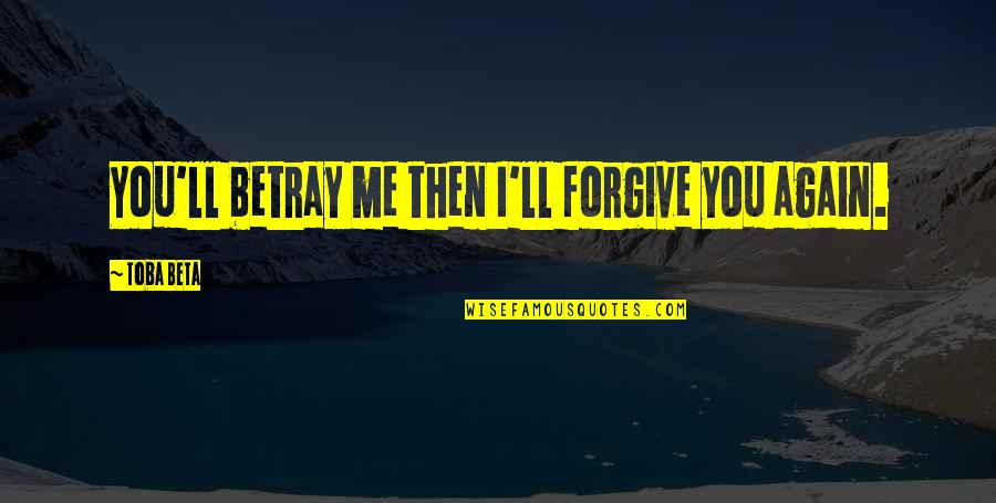 I Forgive You Quotes By Toba Beta: You'll betray me then I'll forgive you again.