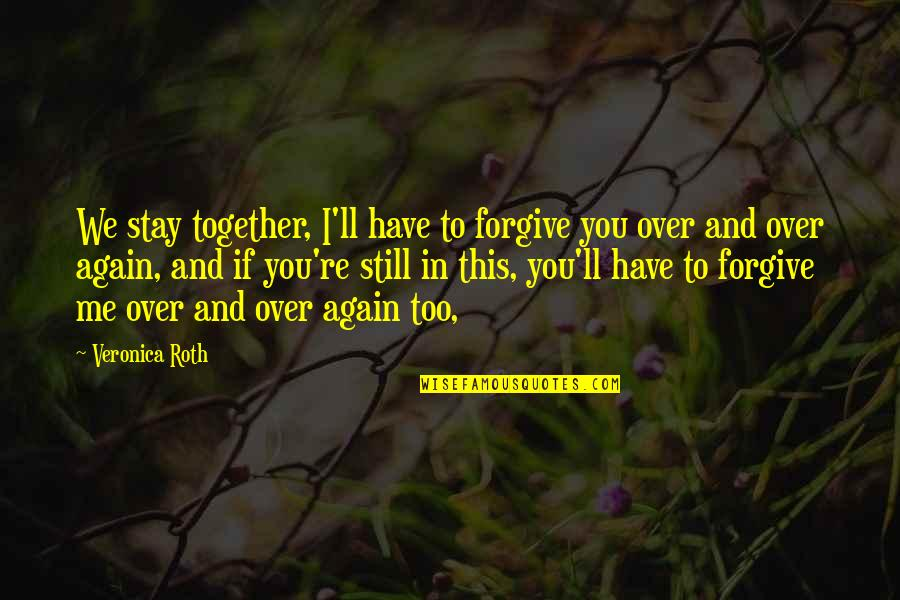 I Forgive You Quotes By Veronica Roth: We stay together, I'll have to forgive you