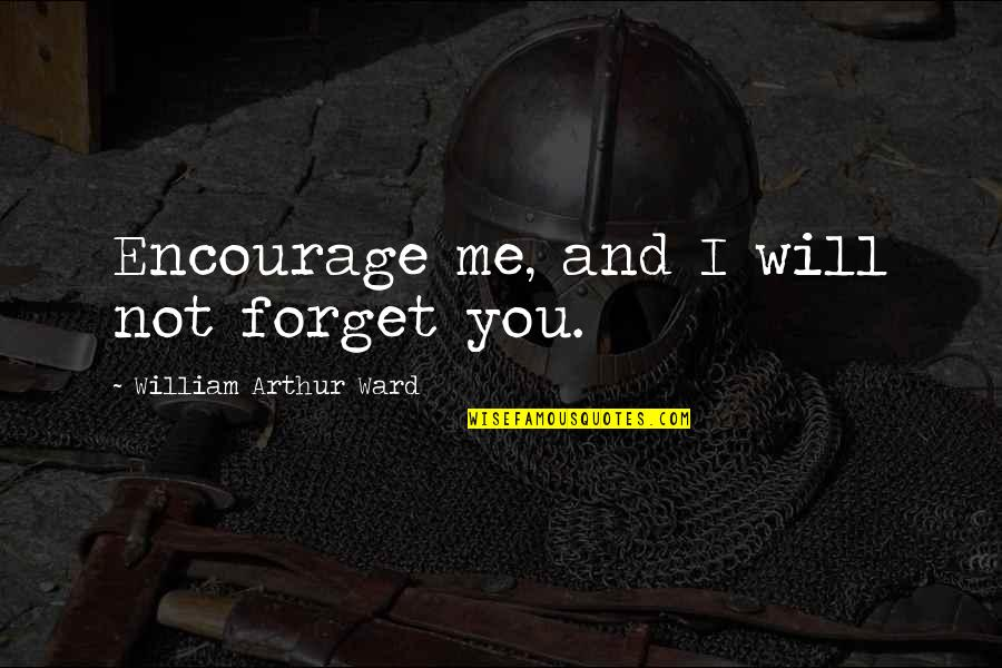 I Forgive You Quotes By William Arthur Ward: Encourage me, and I will not forget you.