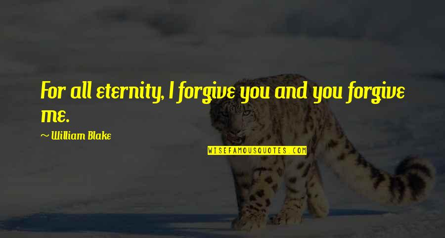 I Forgive You Quotes By William Blake: For all eternity, I forgive you and you