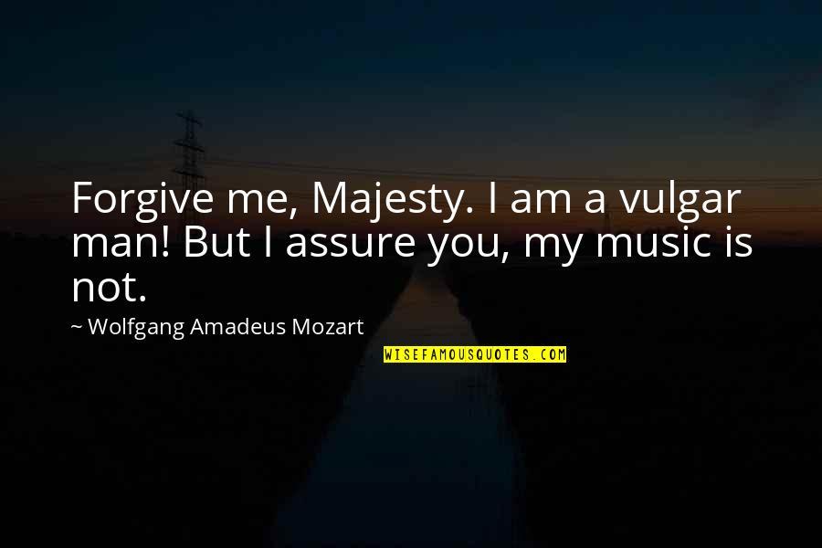 I Forgive You Quotes By Wolfgang Amadeus Mozart: Forgive me, Majesty. I am a vulgar man!