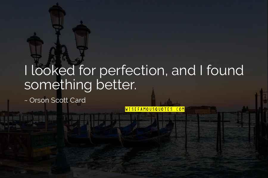 I Found Something Better Quotes By Orson Scott Card: I looked for perfection, and I found something