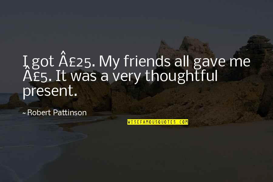 I Gave My All Quotes By Robert Pattinson: I got £25. My friends all gave me