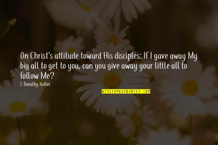I Gave My All Quotes By Timothy Keller: On Christ's attitude toward His disciples: If I