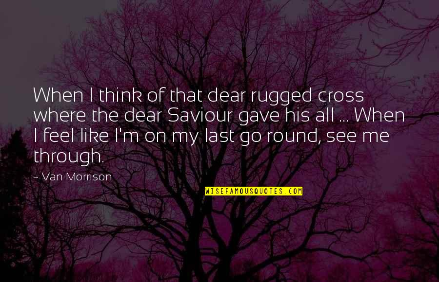 I Gave My All Quotes By Van Morrison: When I think of that dear rugged cross