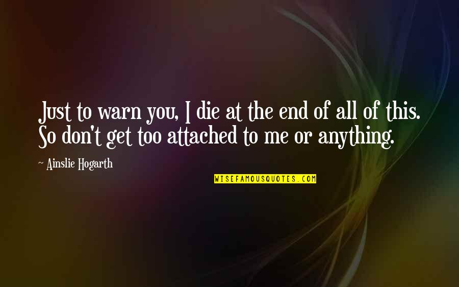 I Get Attached Quotes By Ainslie Hogarth: Just to warn you, I die at the