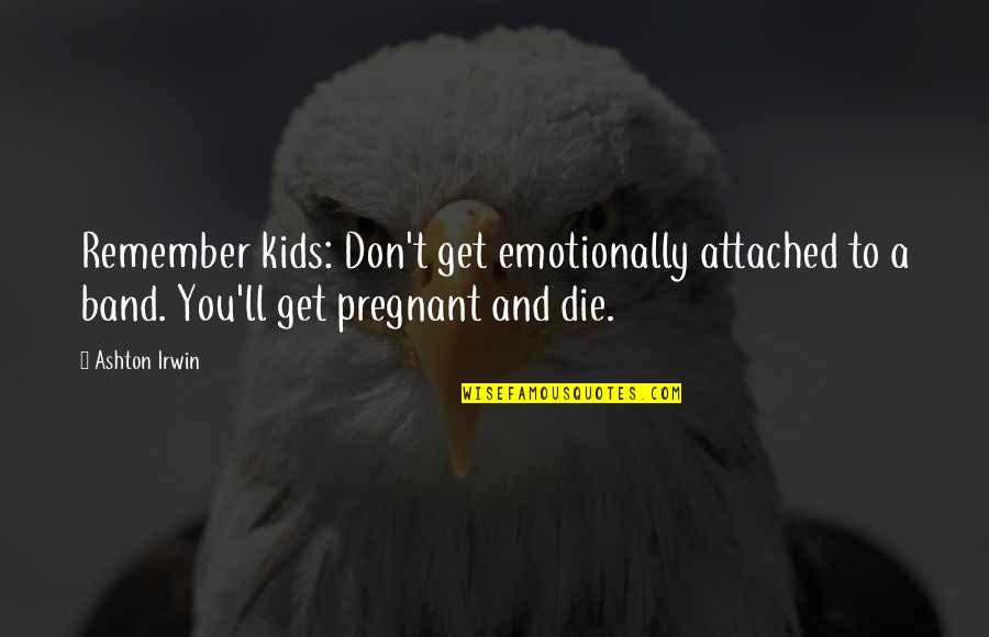 I Get Attached Quotes By Ashton Irwin: Remember kids: Don't get emotionally attached to a