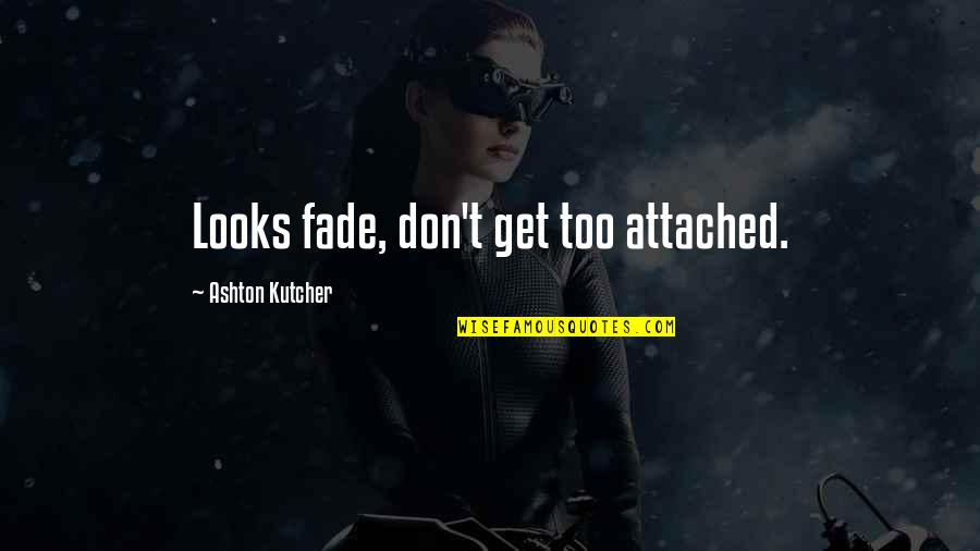 I Get Attached Quotes By Ashton Kutcher: Looks fade, don't get too attached.
