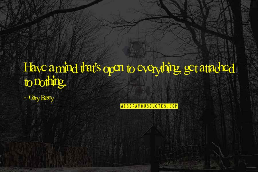 I Get Attached Quotes By Gary Busey: Have a mind that's open to everything, get