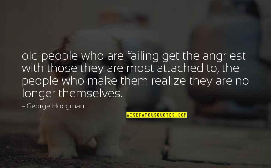 I Get Attached Quotes By George Hodgman: old people who are failing get the angriest