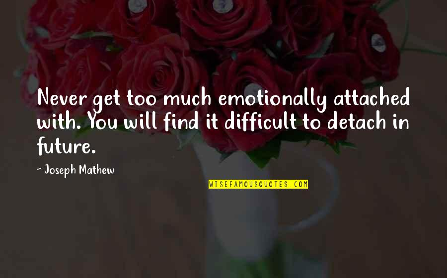 I Get Attached Quotes By Joseph Mathew: Never get too much emotionally attached with. You