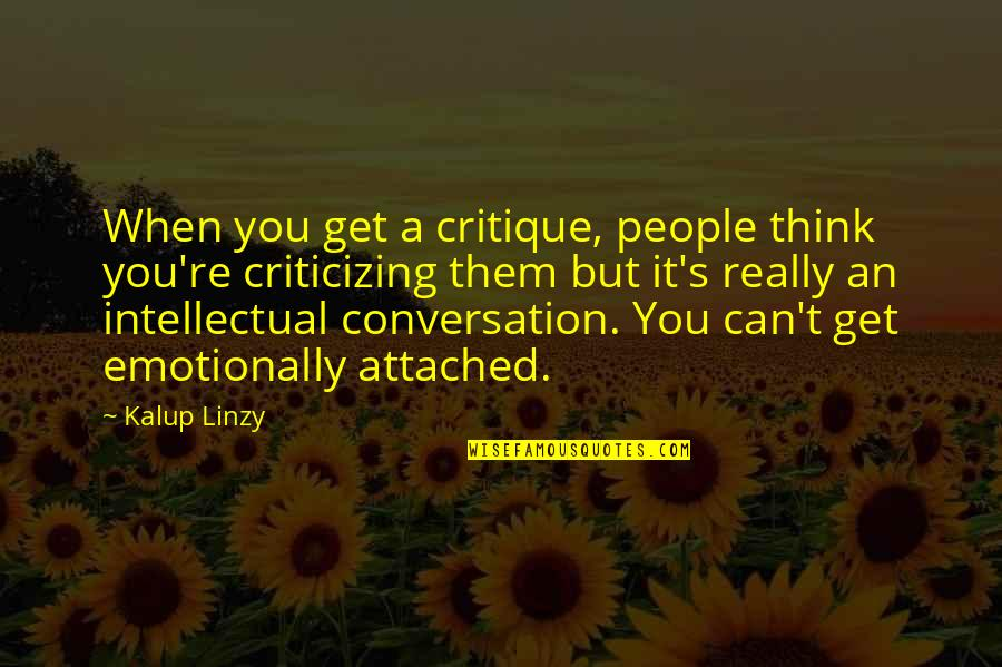I Get Attached Quotes By Kalup Linzy: When you get a critique, people think you're