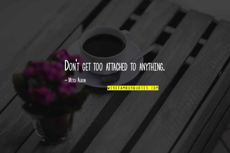 I Get Attached Quotes By Mitch Albom: Don't get too attached to anything.